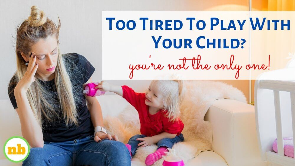 I don't want to play with my child or I don't have the energy to play with my toddler or I struggle to play with my child. Too tired to play with your child.